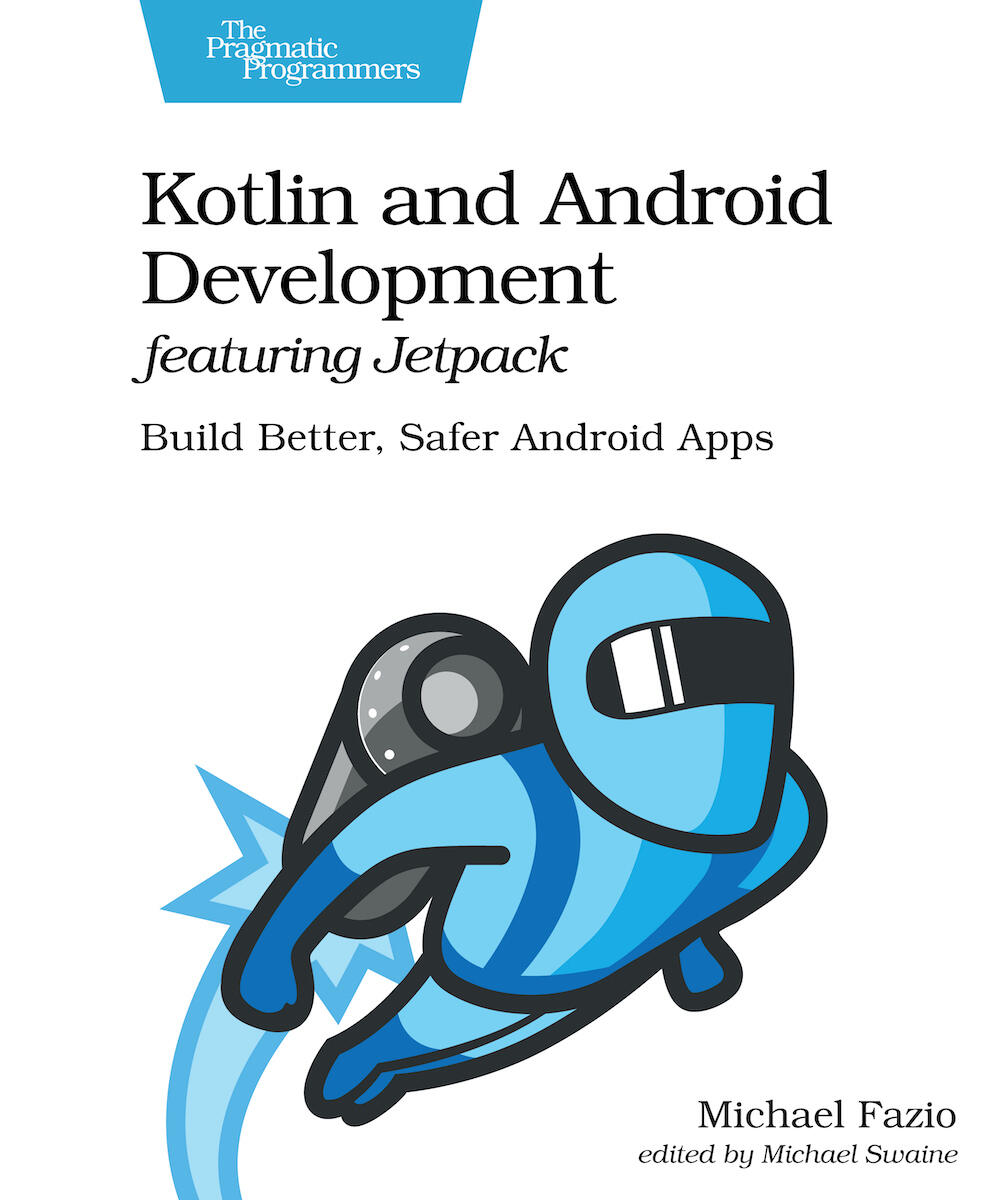 Kotlin and Android Development featuring Jetpack: Build Better, Safer Android Apps (PragProg)